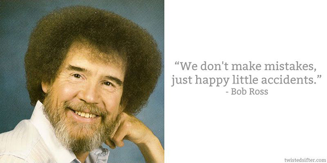 We don't make mistakes, just happy little accidents. Quote from Bob Ross